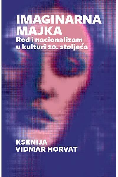 Imaginarna majka: rod i nacionalizam u kulturi 20. stoljeća Ksenija Vidmar Horvat Sandorf